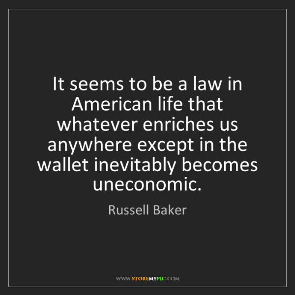 Russell Baker: It seems to be a law in American life that whatever enriches...