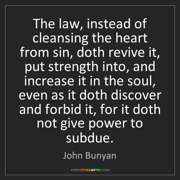 John Bunyan: The law, instead of cleansing the heart from sin, doth...
