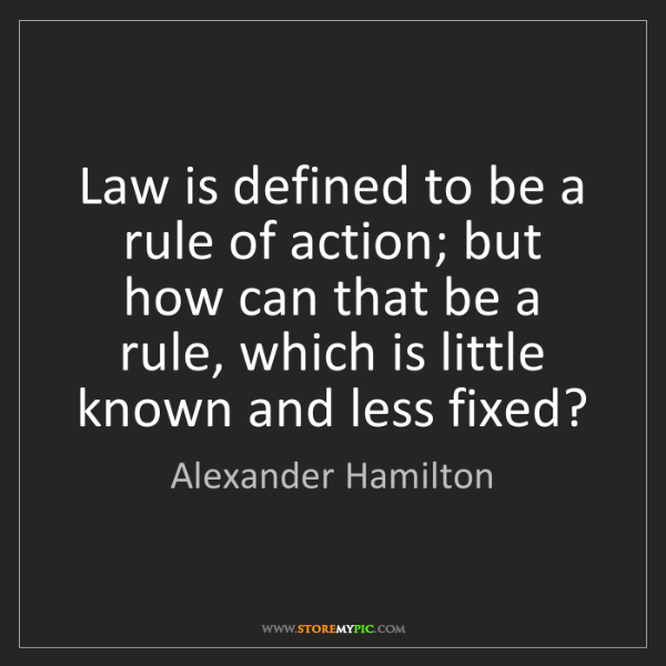 Alexander Hamilton: Law is defined to be a rule of action; but how can that...