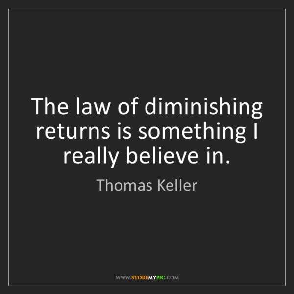 Thomas Keller: The law of diminishing returns is something I really...