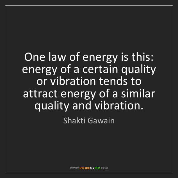 Shakti Gawain: One law of energy is this: energy of a certain quality...
