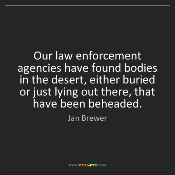Jan Brewer: Our law enforcement agencies have found bodies in the...