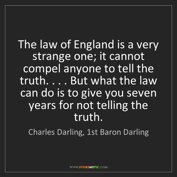Charles Darling, 1st Baron Darling: The law of England is a very strange one; it cannot compel...
