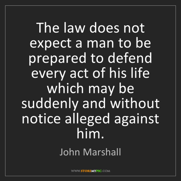 John Marshall: The law does not expect a man to be prepared to defend...