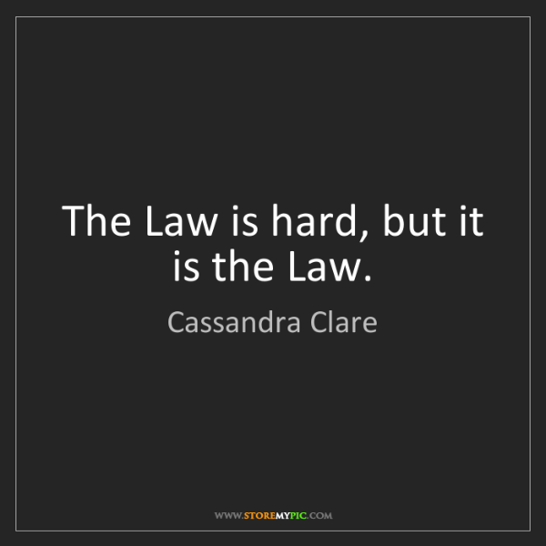 Cassandra Clare: The Law is hard, but it is the Law.