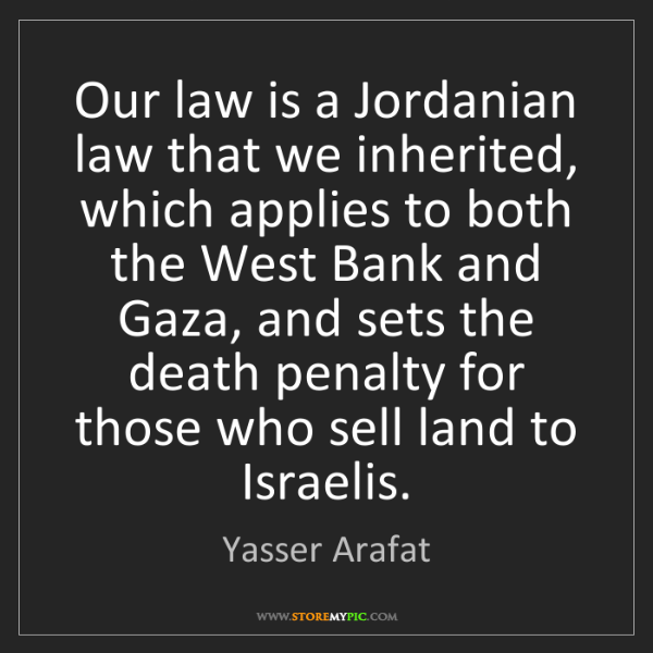 Yasser Arafat: Our law is a Jordanian law that we inherited, which applies...