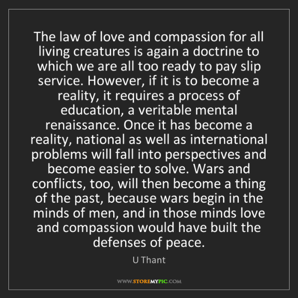 U Thant: The law of love and compassion for all living creatures...
