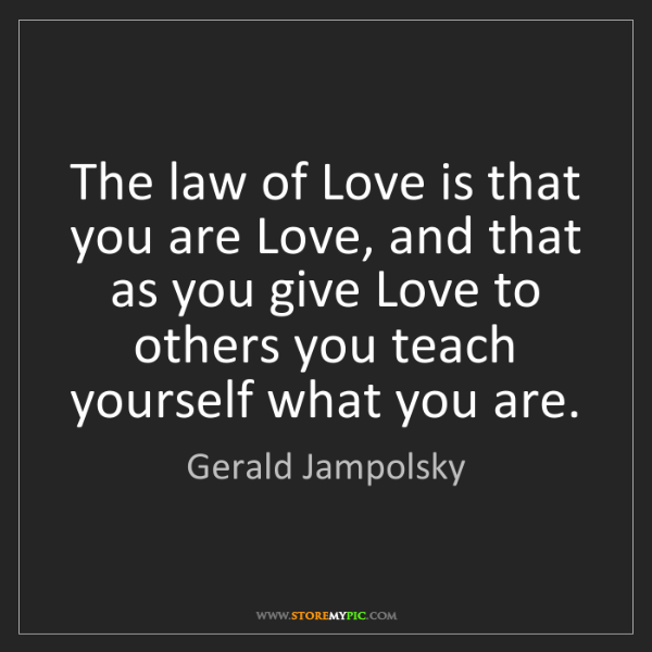 Gerald Jampolsky: The law of Love is that you are Love, and that as you...