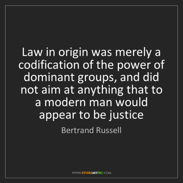 Bertrand Russell: Law in origin was merely a codification of the power...