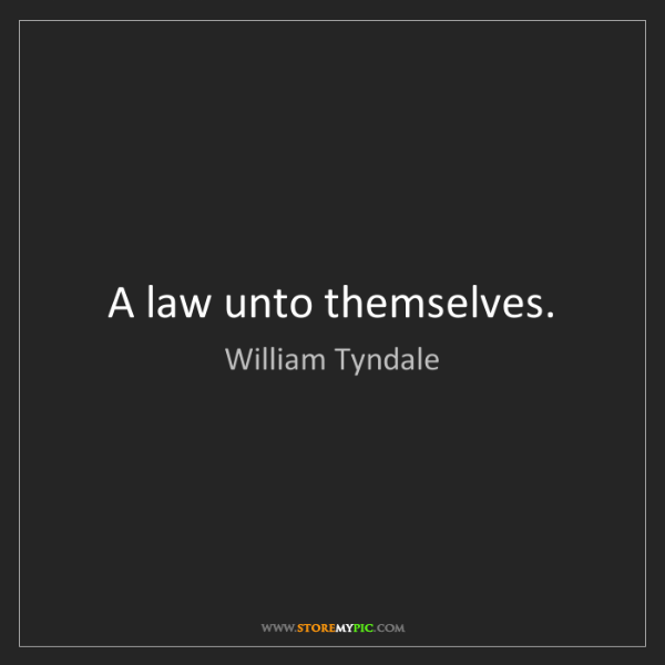 William Tyndale: A law unto themselves.