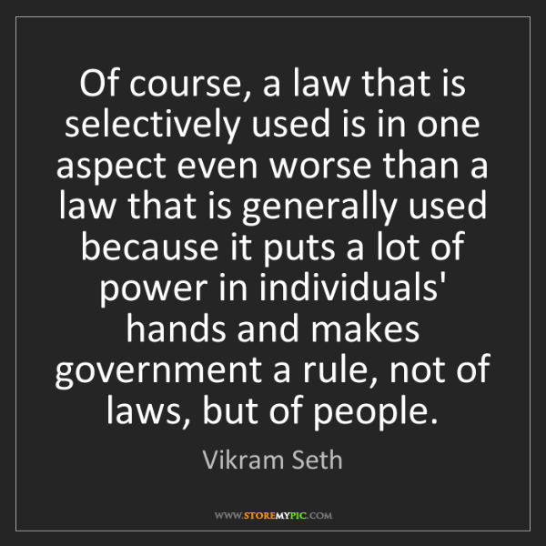 Vikram Seth: Of course, a law that is selectively used is in one aspect...