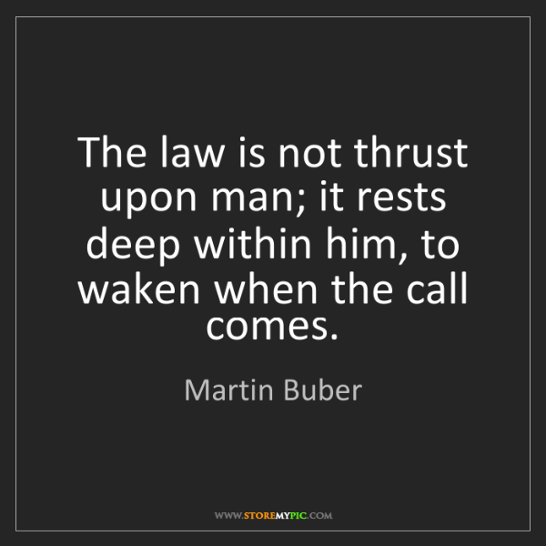 Martin Buber: The law is not thrust upon man; it rests deep within...