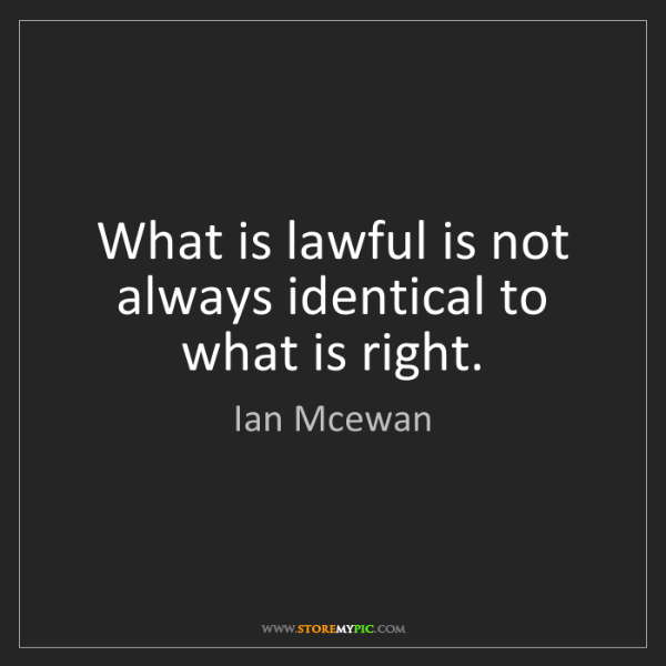 Ian Mcewan: What is lawful is not always identical to what is right.