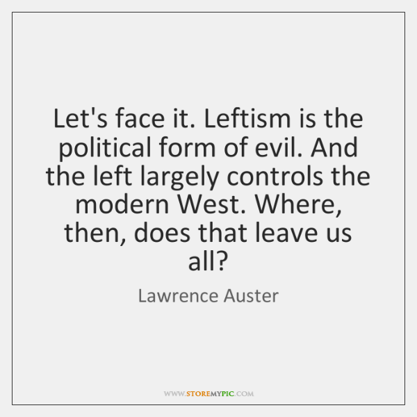Let's face it. Leftism is the political form of evil. And the ...