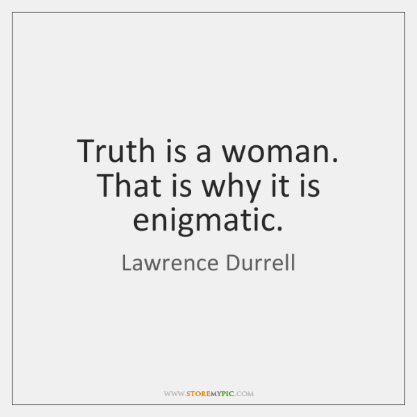 Truth is a woman. That is why it is enigmatic.