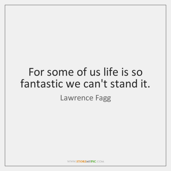 For some of us life is so fantastic we can't stand it.