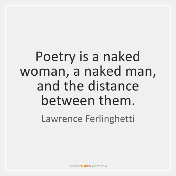 Poetry is a naked woman, a naked man, and the distance between ...