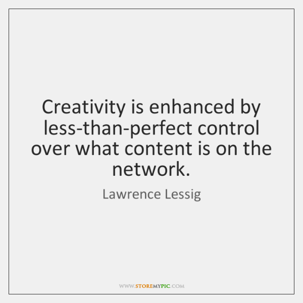 Creativity is enhanced by less-than-perfect control over what content is on the ...