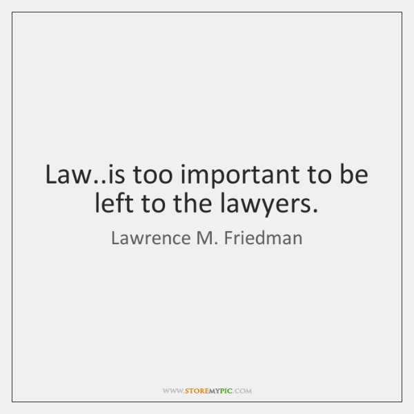 Law..is too important to be left to the lawyers.