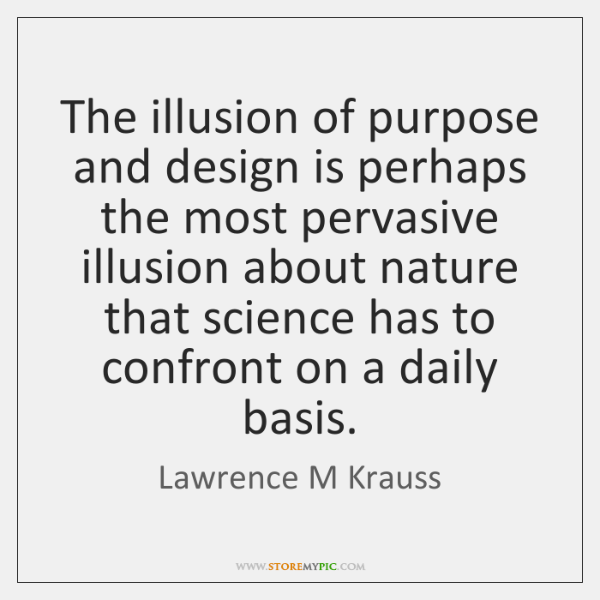 The illusion of purpose and design is perhaps the most pervasive illusion ...