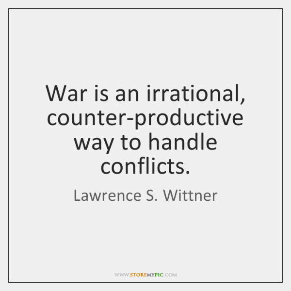 War is an irrational, counter-productive way to handle conflicts.