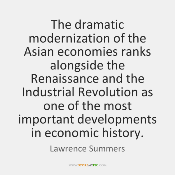 The dramatic modernization of the Asian economies ranks alongside the Renaissance and ...