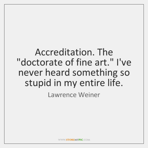 """Accreditation. The """"doctorate of fine art."""" I've never heard something so stupid ..."""