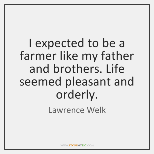I expected to be a farmer like my father and brothers. Life ...