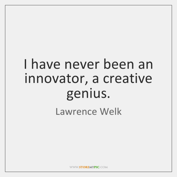 I have never been an innovator, a creative genius.
