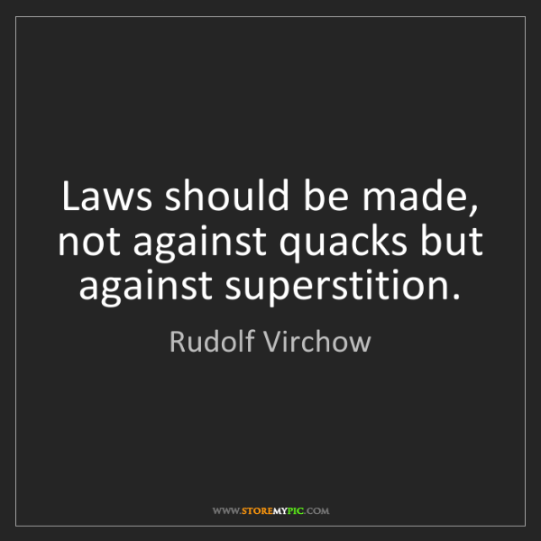 Rudolf Virchow: Laws should be made, not against quacks but against superstition.