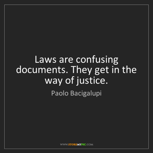 Paolo Bacigalupi: Laws are confusing documents. They get in the way of...