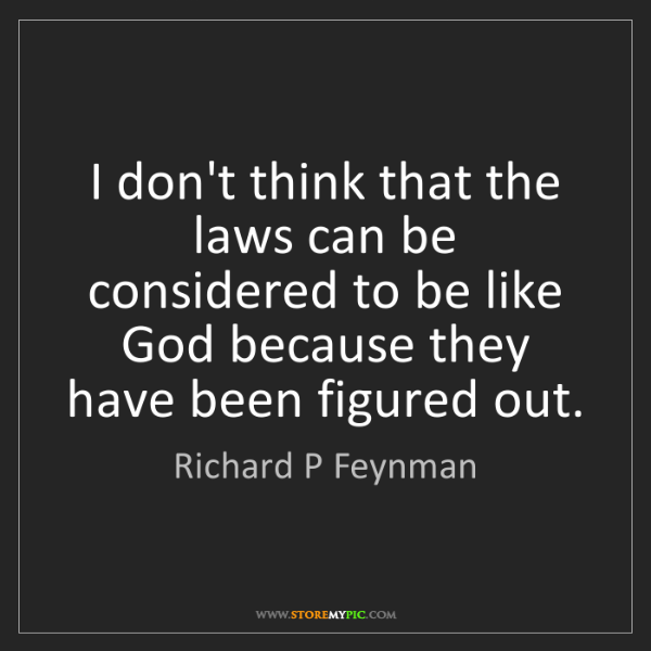 Richard P Feynman: I don't think that the laws can be considered to be like...