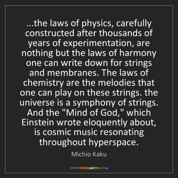 Michio Kaku: ...the laws of physics, carefully constructed after thousands...