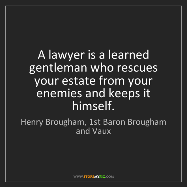 Henry Brougham, 1st Baron Brougham and Vaux: A lawyer is a learned gentleman who rescues your estate