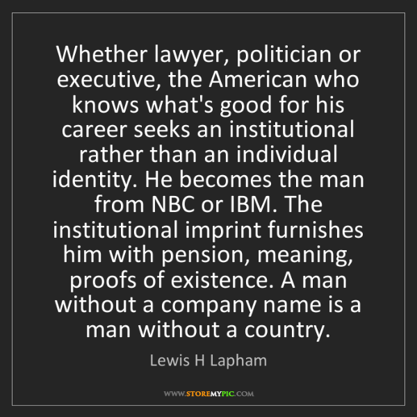Lewis H Lapham: Whether lawyer, politician or executive, the American...