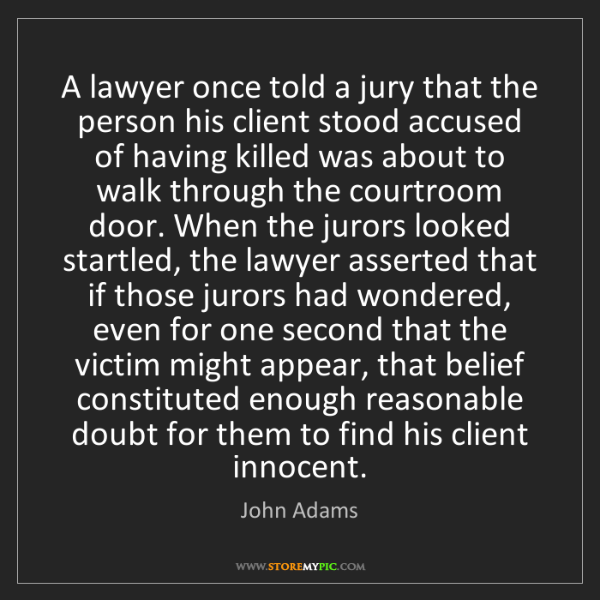 John Adams: A lawyer once told a jury that the person his client...
