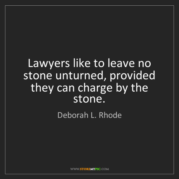Deborah L. Rhode: Lawyers like to leave no stone unturned, provided they...