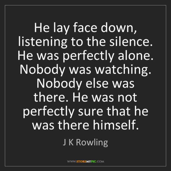 J K Rowling: He lay face down, listening to the silence. He was perfectly...