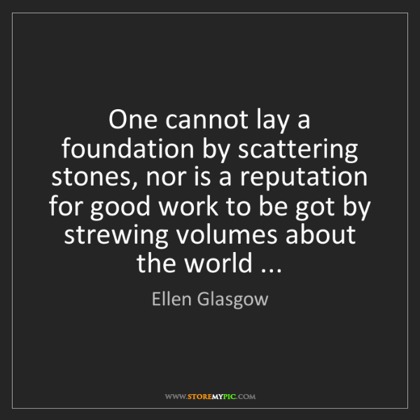 Ellen Glasgow: One cannot lay a foundation by scattering stones, nor...