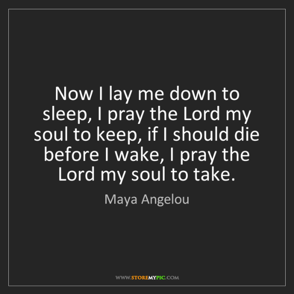 Maya Angelou: Now I lay me down to sleep, I pray the Lord my soul to...