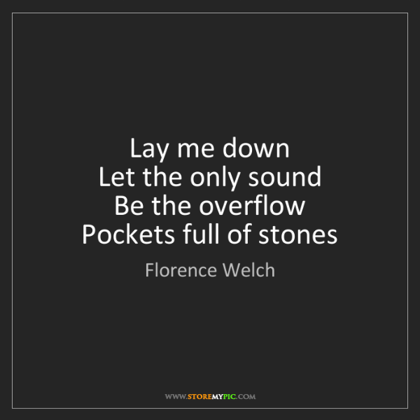 Florence Welch: Lay me down  Let the only sound  Be the overflow  Pockets...