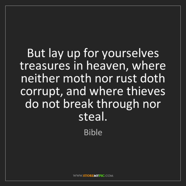 Bible: But lay up for yourselves treasures in heaven, where...
