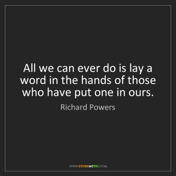 Richard Powers: All we can ever do is lay a word in the hands of those...