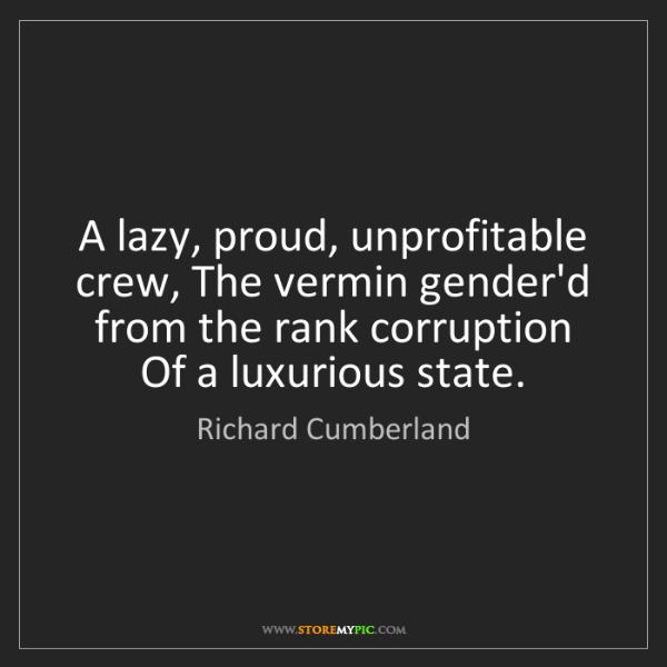 Richard Cumberland: A lazy, proud, unprofitable crew, The vermin gender'd...