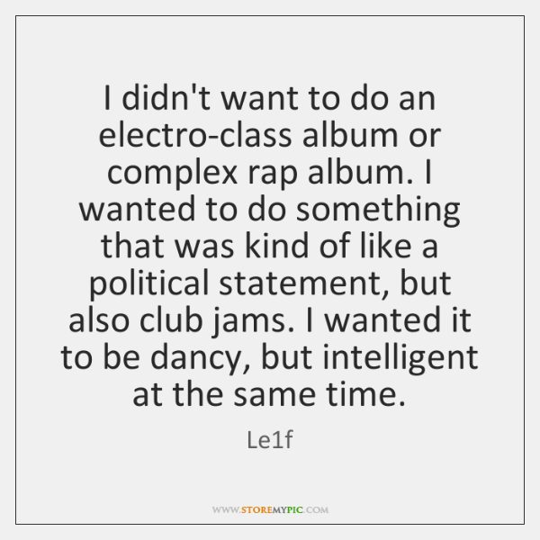 I didn't want to do an electro-class album or complex rap album. ...