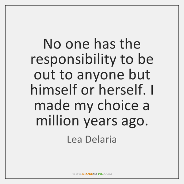 No one has the responsibility to be out to anyone but himself ...