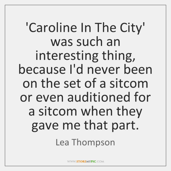 'Caroline In The City' was such an interesting thing, because I'd never ...