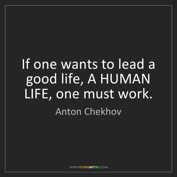 Anton Chekhov: If one wants to lead a good life, A HUMAN LIFE, one must...