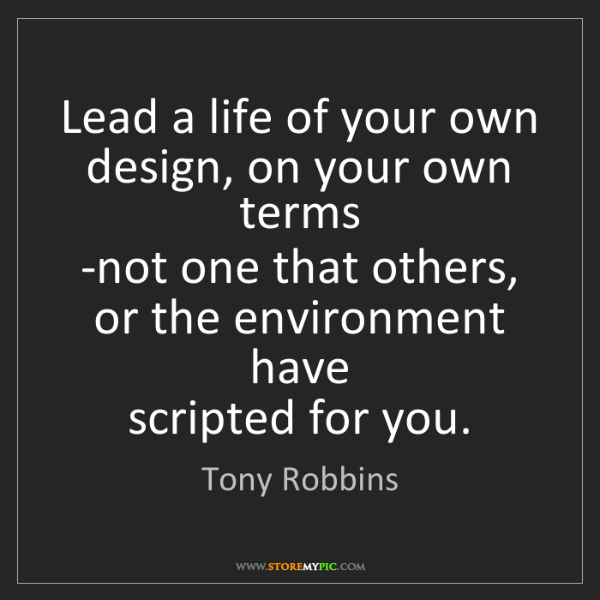 Tony Robbins: Lead a life of your own design, on your own terms   -not...