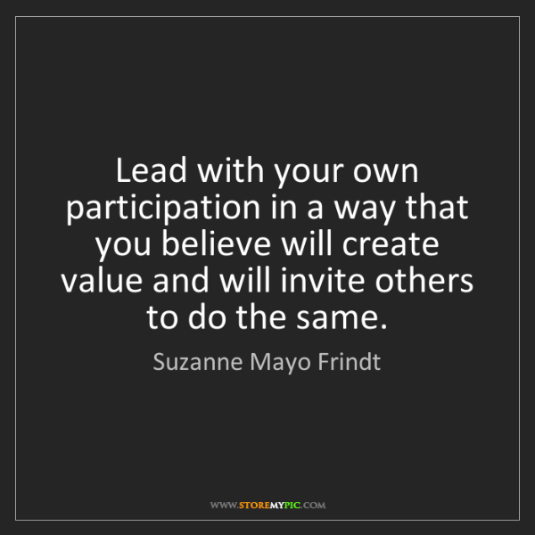 Suzanne Mayo Frindt: Lead with your own participation in a way that you believe...